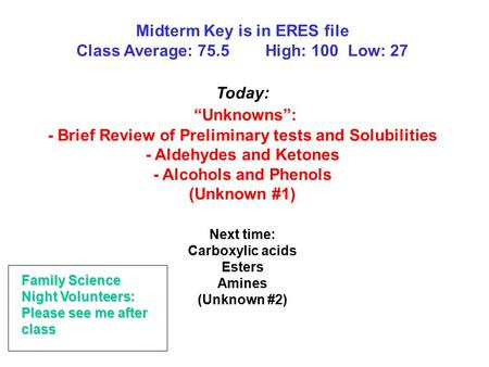 "Midterm Key is in ERES file Class Average: 75.5 High: 100 Low: 27 Today: ""Unknowns"": - Brief Review of Preliminary tests and Solubilities - Aldehydes and."
