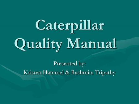 Caterpillar Quality Manual Presented by: Kristen Hammel & Rashmita Tripathy.