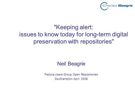 Keeping alert: issues to know today for long-term digital preservation with repositories Neil Beagrie Fedora Users Group Open Repositories Southampton.