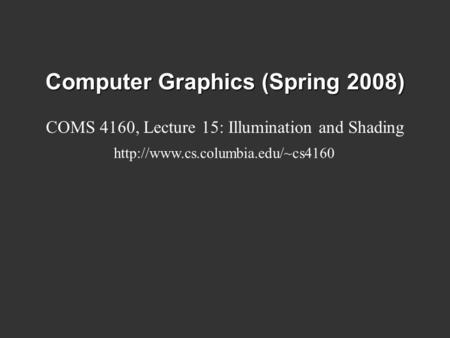 Computer Graphics (Spring 2008) COMS 4160, Lecture 15: Illumination and Shading