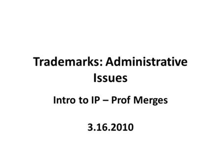 Trademarks: Administrative Issues Intro to IP – Prof Merges 3.16.2010.
