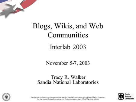 Blogs, Wikis, and Web Communities Interlab 2003 November 5-7, 2003 Tracy R. Walker Sandia National Laboratories Sandia is a multiprogram laboratory operated.