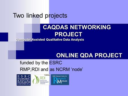 CAQDAS NETWORKING PROJECT ONLINE QDA PROJECT funded by the ESRC RMP,RDI and as NCRM 'node' Computer Assisted Qualitative Data Analysis Two linked projects.