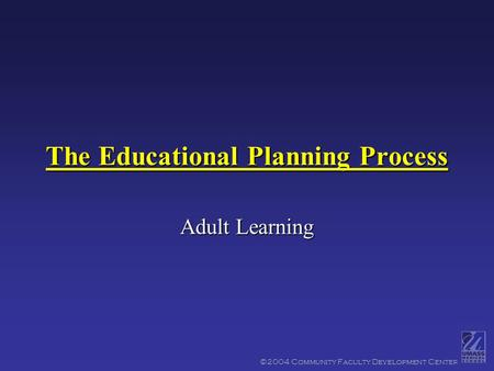 ©2004 Community Faculty Development Center The Educational Planning Process Adult Learning.