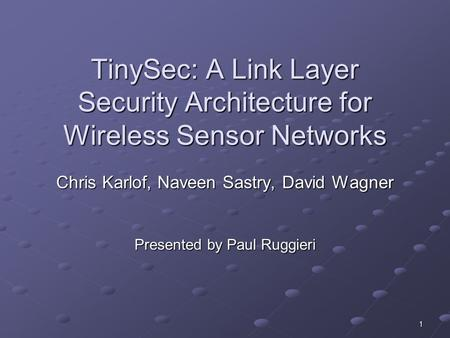 1 TinySec: A Link Layer Security Architecture for Wireless Sensor Networks Chris Karlof, Naveen Sastry, David Wagner Presented by Paul Ruggieri.