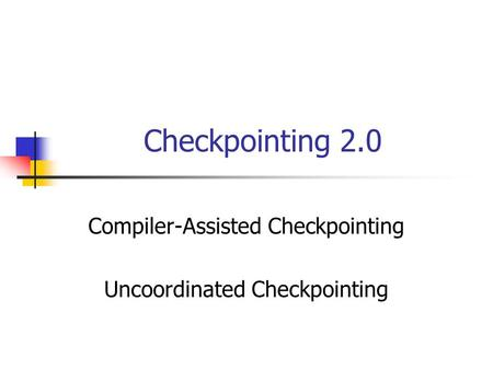 Checkpointing 2.0 Compiler-Assisted Checkpointing Uncoordinated Checkpointing.