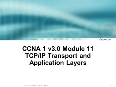 1 © 2003, Cisco Systems, Inc. All rights reserved. CCNA 1 v3.0 Module 11 TCP/IP Transport and Application Layers.