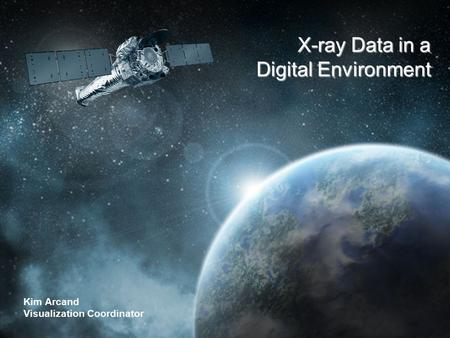 CHANDRA X-RAY OBSERVATORY The Universe in a Whole New Light Kim Arcand Visualization Coordinator X-ray Data in a Digital Environment.