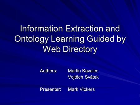 Information Extraction and Ontology Learning Guided by Web Directory Authors:Martin Kavalec Vojtěch Svátek Presenter: Mark Vickers.