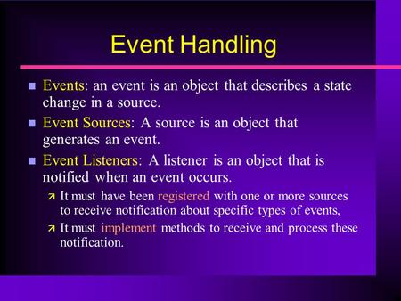 Event Handling n Events: an event is an object that describes a state change in a source. n Event Sources: A source is an object that generates an event.