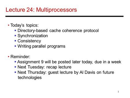 1 Lecture 24: Multiprocessors Today's topics:  Directory-based cache coherence protocol  Synchronization  Consistency  Writing parallel programs Reminder: