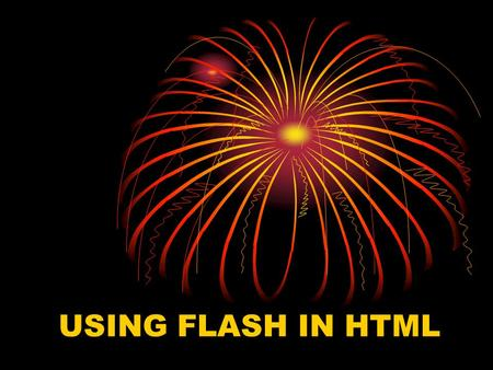 USING FLASH IN HTML Topics Include: What is Flash? Why use Flash? Flash VS Other Methods What are some things I can do with flash? How can I start using.