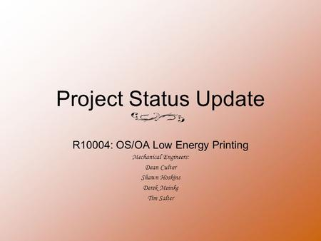 Project Status Update R10004: OS/OA Low Energy Printing Mechanical Engineers: Dean Culver Shawn Hoskins Derek Meinke Tim Salter.