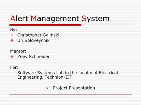 Alert Management System By:  Christopher Galinski  Uri Soloveychik Mentor:  Zeev Schneider For: Software Systems Lab in the faculty of Electrical Engineering,