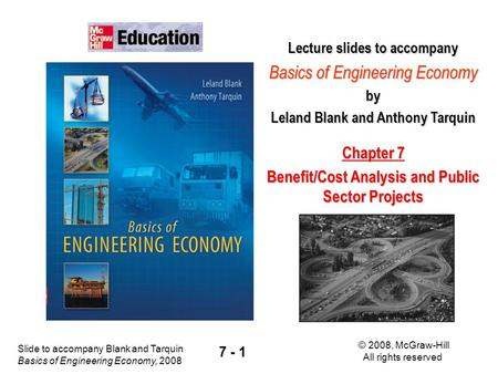 Slide to accompany Blank and Tarquin Basics of Engineering Economy, 2008 © 2008, McGraw-Hill All rights reserved 7 - 1 Lecture slides to accompany Basics.