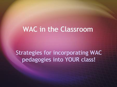 WAC in the Classroom Strategies for incorporating WAC pedagogies into YOUR class!
