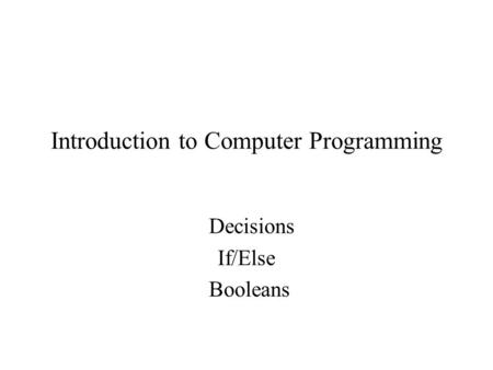 Introduction to Computer Programming Decisions If/Else Booleans.