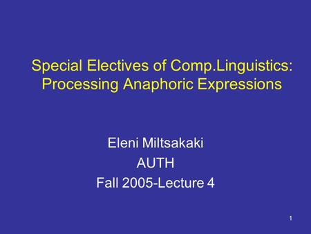 1 Special Electives of Comp.Linguistics: Processing Anaphoric Expressions Eleni Miltsakaki AUTH Fall 2005-Lecture 4.