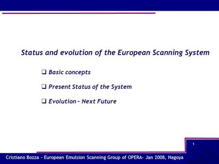 Cristiano Bozza – European Emulsion Scanning Group of OPERA– Jan 2008, Nagoya 1 Status and evolution of the European Scanning System  Basic concepts 