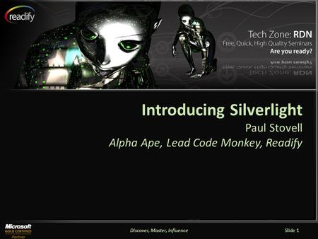 Discover, Master, InfluenceSlide 1 Introducing Silverlight Paul Stovell Alpha Ape, Lead Code Monkey, Readify.
