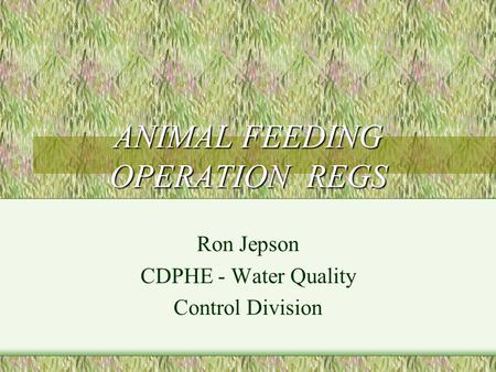 ANIMAL FEEDING OPERATION REGS Ron Jepson CDPHE - Water Quality Control Division.