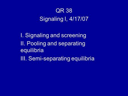 QR 38 Signaling I, 4/17/07 I. Signaling and screening II. Pooling and separating equilibria III. Semi-separating equilibria.