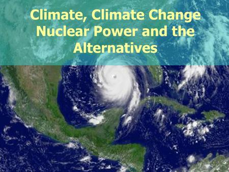Introduction to Meteorology & Climate Climate, Climate Change Nuclear Power and the Alternatives.