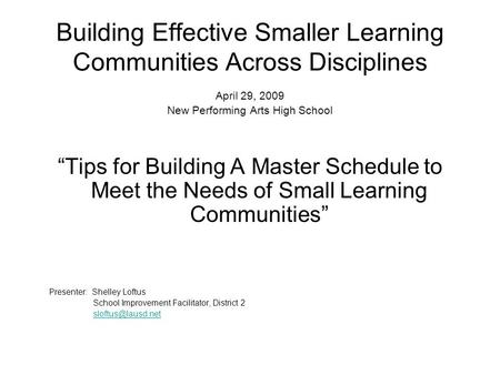 "Building Effective Smaller Learning Communities Across Disciplines April 29, 2009 New Performing Arts High School ""Tips for Building A Master Schedule."
