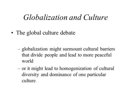 Globalization and Culture The global culture debate –globalization might surmount cultural barriers that divide people and lead to more peaceful world.