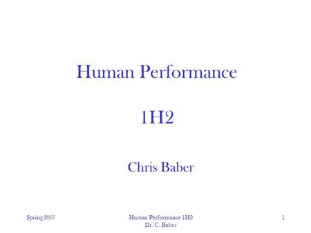 Spring 2007Human Performance 1H2 Dr. C. Baber 1 Human Performance 1H2 Chris Baber.