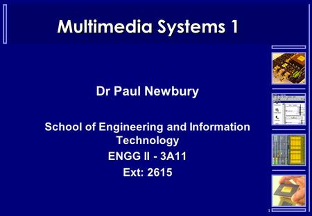 1 Multimedia Systems 1 Dr Paul Newbury School of Engineering and Information Technology ENGG II - 3A11 Ext: 2615.