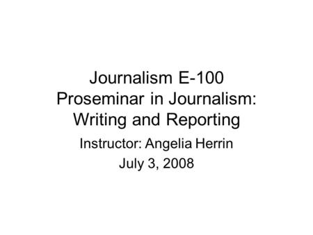 Journalism E-100 Proseminar in Journalism: Writing and Reporting Instructor: Angelia Herrin July 3, 2008.