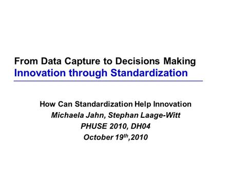 From Data Capture to Decisions Making Innovation through Standardization How Can Standardization Help Innovation Michaela Jahn, Stephan Laage-Witt PHUSE.