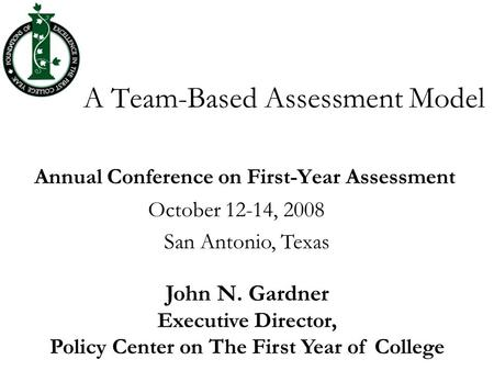 A Team-Based Assessment Model Annual Conference on First-Year Assessment October 12-14, 2008 San Antonio, Texas John N. Gardner Executive Director, Policy.