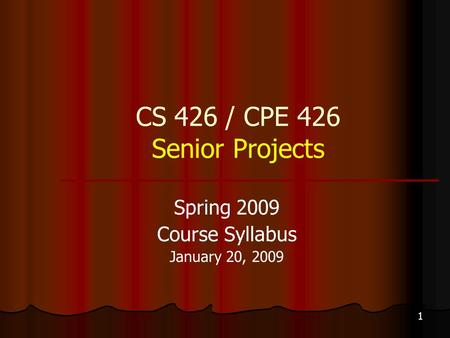 1 CS 426 / CPE 426 Senior Projects Spring 2009 Course Syllabus January 20, 2009.