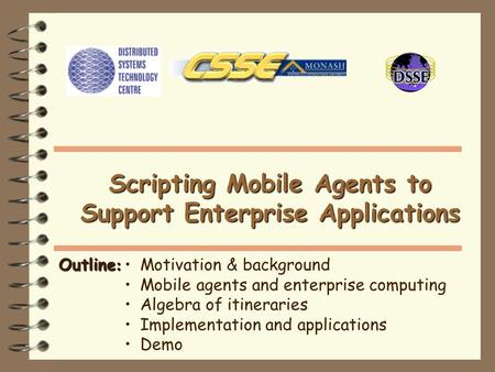 Outline : Motivation & background Mobile agents and enterprise computing Algebra of itineraries Implementation and applications Demo Scripting Mobile Agents.