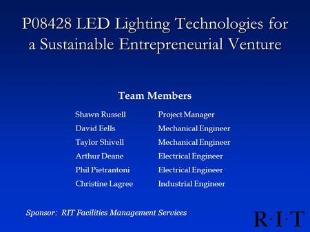 P08428 LED Lighting Technologies for a Sustainable Entrepreneurial Venture Team Members Sponsor: RIT Facilities Management Services Shawn RussellProject.