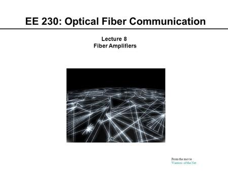 EE 230: Optical Fiber Communication From the movie Warriors of the Net Lecture 8 Fiber Amplifiers.