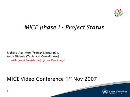 1 MICE phase I - Project Status Richard Apsimon (Project Manager) & Andy Nichols (Technical Coordinator) … with considerable help from Ken Long! MICE Video.
