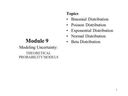 1 Module 9 Modeling Uncertainty: THEORETICAL PROBABILITY MODELS Topics Binomial Distribution Poisson Distribution Exponential Distribution Normal Distribution.