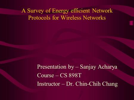 A Survey of Energy efficient Network Protocols for Wireless Networks Presentation by – Sanjay Acharya Course – CS 898T Instructor – Dr. Chin-Chih Chang.