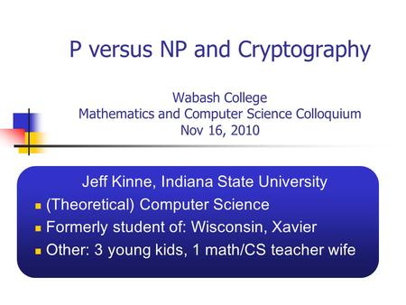 P versus NP and Cryptography Wabash College Mathematics and Computer Science Colloquium Nov 16, 2010 Jeff Kinne, Indiana State University (Theoretical)