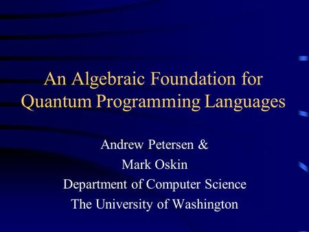 An Algebraic Foundation for Quantum Programming Languages Andrew Petersen & Mark Oskin Department of Computer Science The University of Washington.