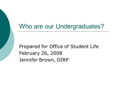 Who are our Undergraduates? Prepared for Office of Student Life February 26, 2008 Jennifer Brown, OIRP.