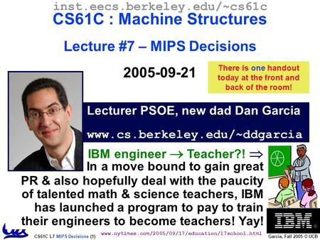 CS61C L7 MIPS Decisions (1) Garcia, Fall 2005 © UCB Lecturer PSOE, new dad Dan Garcia www.cs.berkeley.edu/~ddgarcia inst.eecs.berkeley.edu/~cs61c CS61C.
