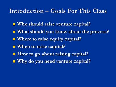 Introduction – Goals For This Class Who should raise venture capital? Who should raise venture capital? What should you know about the process? What should.