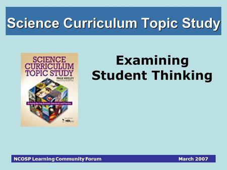 NCOSP Learning Community Forum March 2007 Science Curriculum Topic Study Examining Student Thinking.