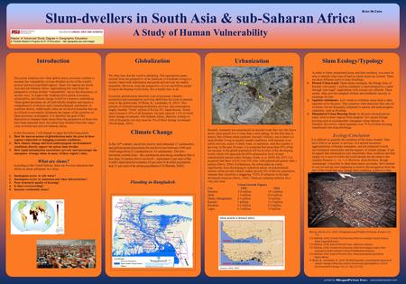 This poster examines how three global macro processes conflate to increase the vulnerability of slum dwellers in two of the world's poorest and most populated.