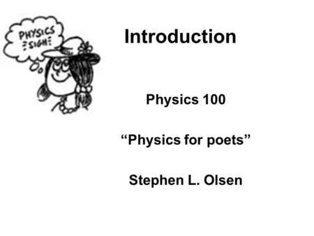 "Introduction Physics 100 ""Physics for poets"" Stephen L. Olsen."
