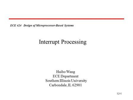 12-1 ECE 424 Design of Microprocessor-Based Systems Haibo Wang ECE Department Southern Illinois University Carbondale, IL 62901 Interrupt Processing.